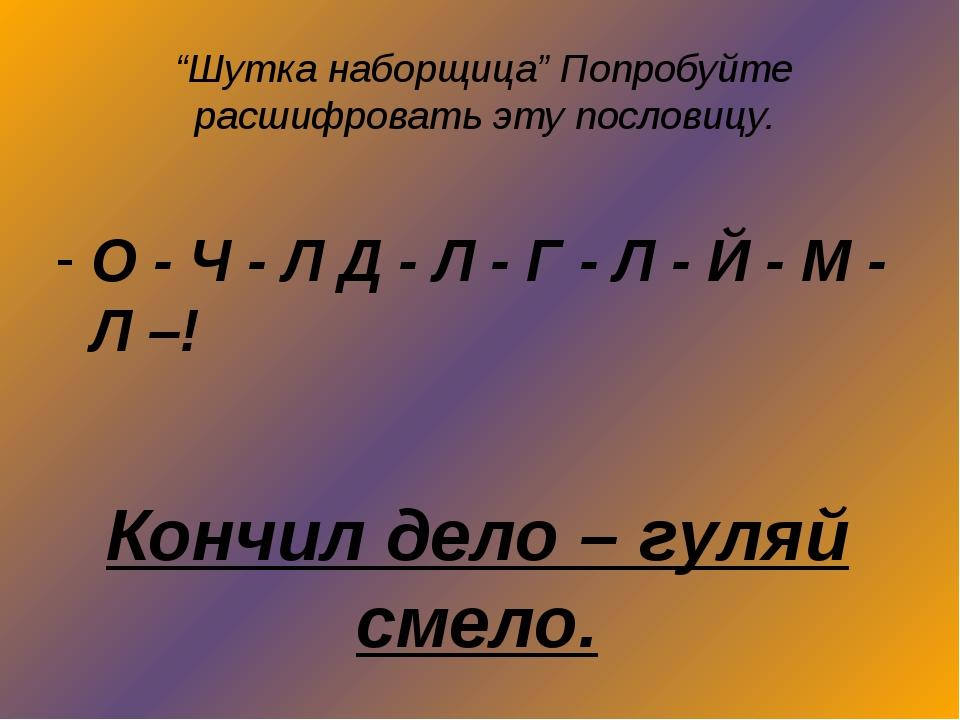 """""""Шутка наборщица"""" Попробуйте расшифровать эту пословицу. О - Ч - Л Д - Л - Г..."""