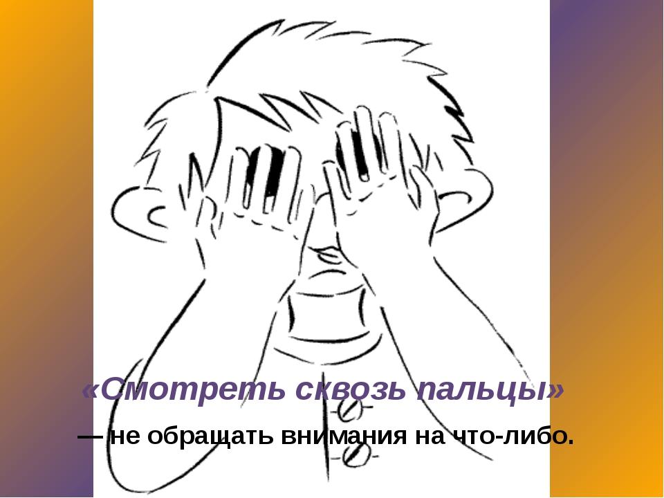 «Смотреть сквозь пальцы» — не обращать внимания на что-либо.