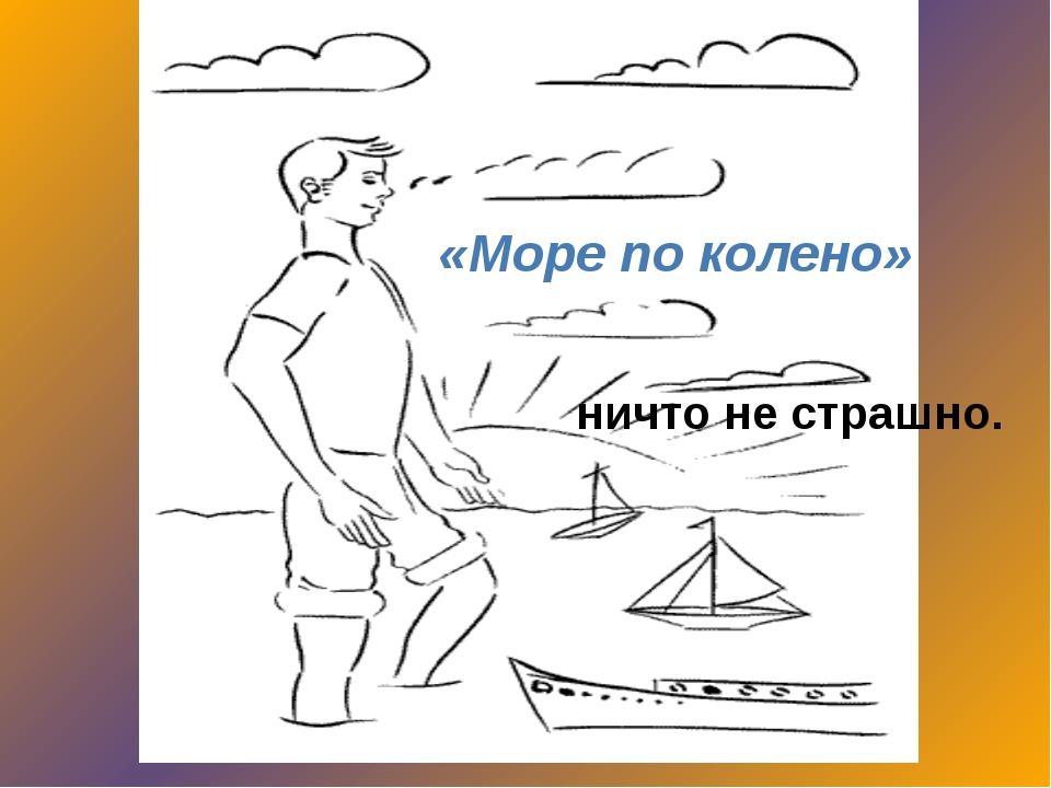 «Море по колено» ничто не страшно.