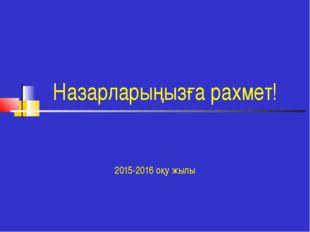 Назарларыңызға рахмет! 2015-2016 оқу жылы