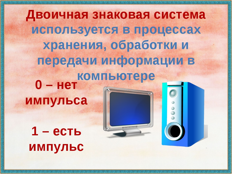 Двоичная знаковая система используется в процессах хранения, обработки и пере...