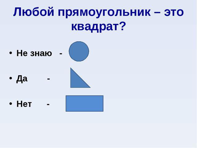 Любой прямоугольник – это квадрат? Не знаю - Да - Нет -
