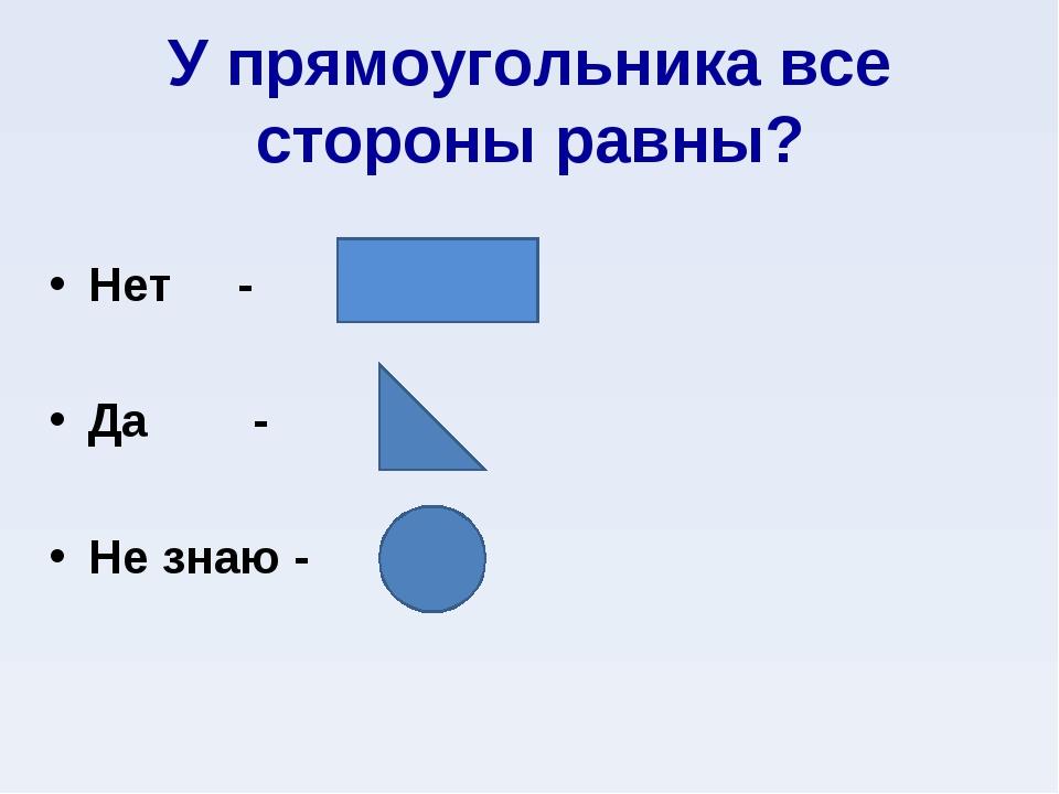 У прямоугольника все стороны равны? Нет - Да - Не знаю -