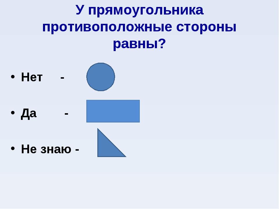 У прямоугольника противоположные стороны равны? Нет - Да - Не знаю -