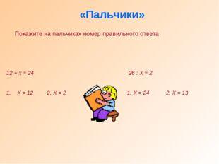 «Пальчики» Покажите на пальчиках номер правильного ответа 12 + х = 24 1. Х =