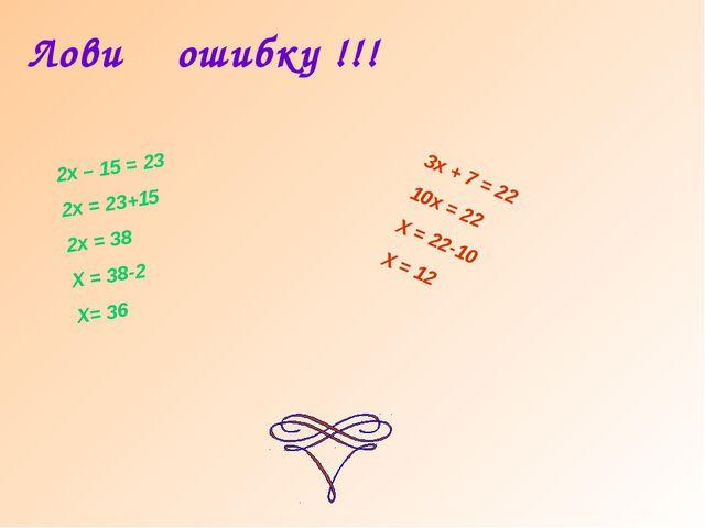 Лови ошибку !!! 2х – 15 = 23 2х = 23+15 2х = 38 Х = 38-2 Х= 36 3х + 7 = 22 10...