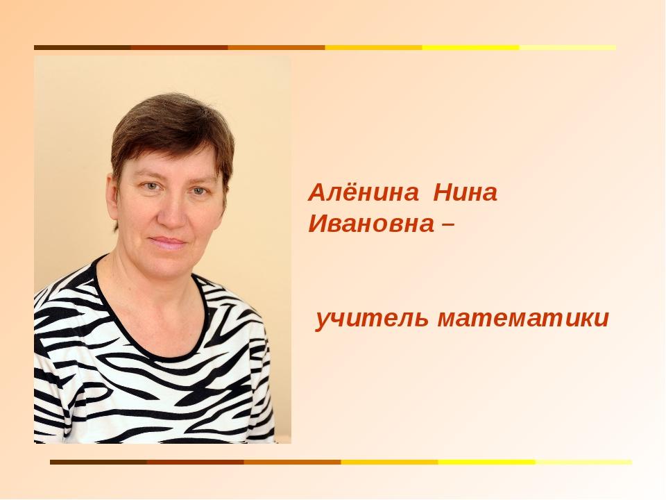 Алёнина Нина Ивановна – учитель математики