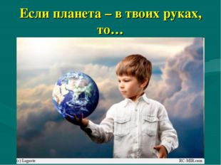 Если планета – в твоих руках, то…
