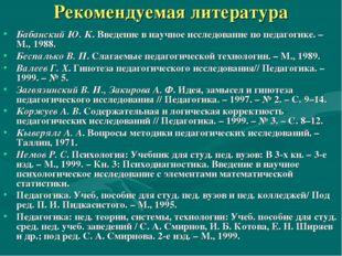 Рекомендуемая литература Бабанский Ю. К. Введение в научное исследование по п