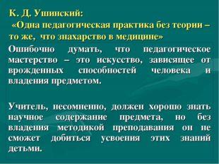 К. Д. Ушинский: «Одна педагогическая практика без теории – то же, что знахарс