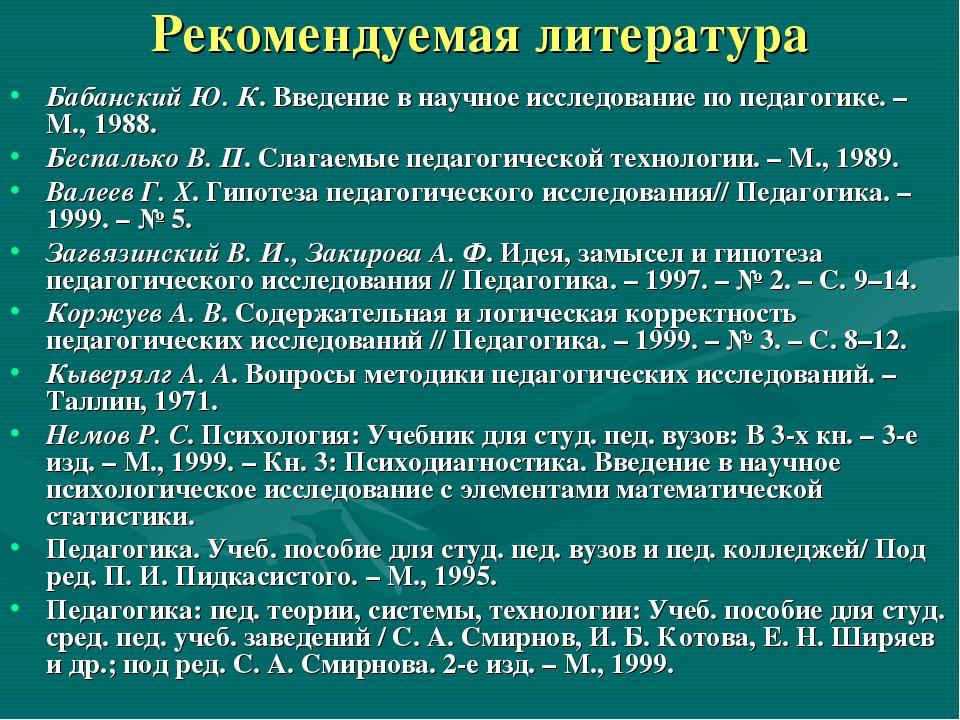 Рекомендуемая литература Бабанский Ю. К. Введение в научное исследование по п...