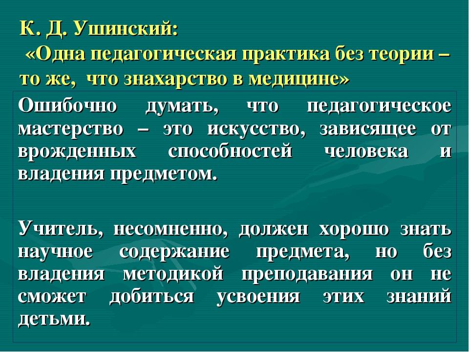 К. Д. Ушинский: «Одна педагогическая практика без теории – то же, что знахарс...