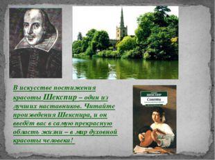 В искусстве постижения красоты Шекспир – один из лучших наставников. Читайте