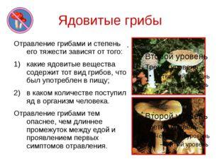 Ядовитые грибы Отравление грибами и степень его тяжести зависят от того: каки