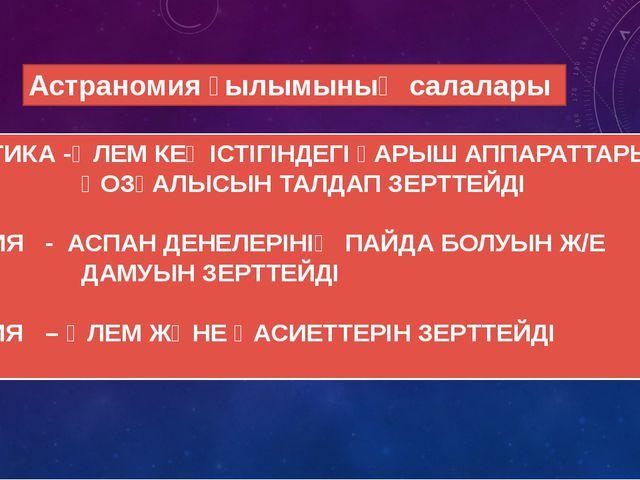 Астраномия ғылымының салалары *КОСМАНАВТИКА -ӘЛЕМ КЕҢІСТІГІНДЕГІ ҒАРЫШ АППАРА...