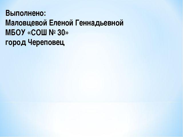 Выполнено: Маловцевой Еленой Геннадьевной МБОУ «СОШ № 30» город Череповец