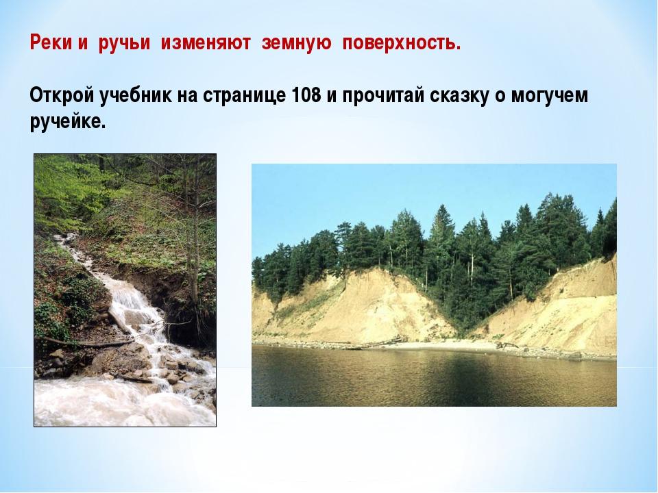 Реки и ручьи изменяют земную поверхность. Открой учебник на странице 108 и пр...