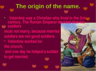 The origin of the name. . Valentine was a Christian who lived in the 3rd cent