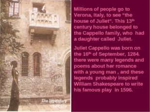 "Millions of people go to Verona, Italy, to see ""the house of Juliet"". This 13"