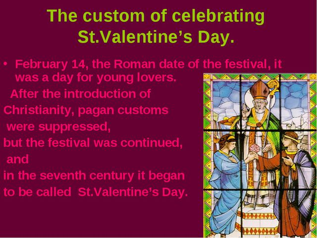 The custom of celebrating St.Valentine's Day. February 14, the Roman date of...