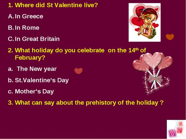 Where did St Valentine live? In Greece In Rome In Great Britain 2. What holid...