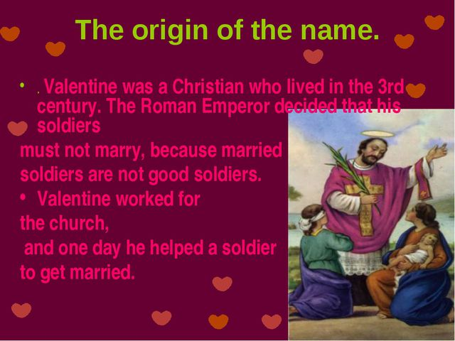 The origin of the name. . Valentine was a Christian who lived in the 3rd cent...