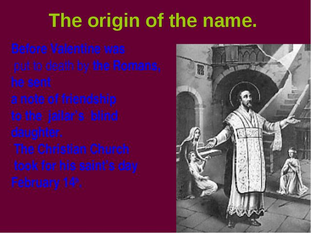 The origin of the name. Before Valentine was put to death by the Romans, he s...