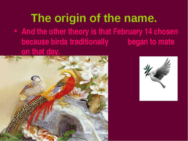 The origin of the name. And the other theory is that February 14 chosen becau...