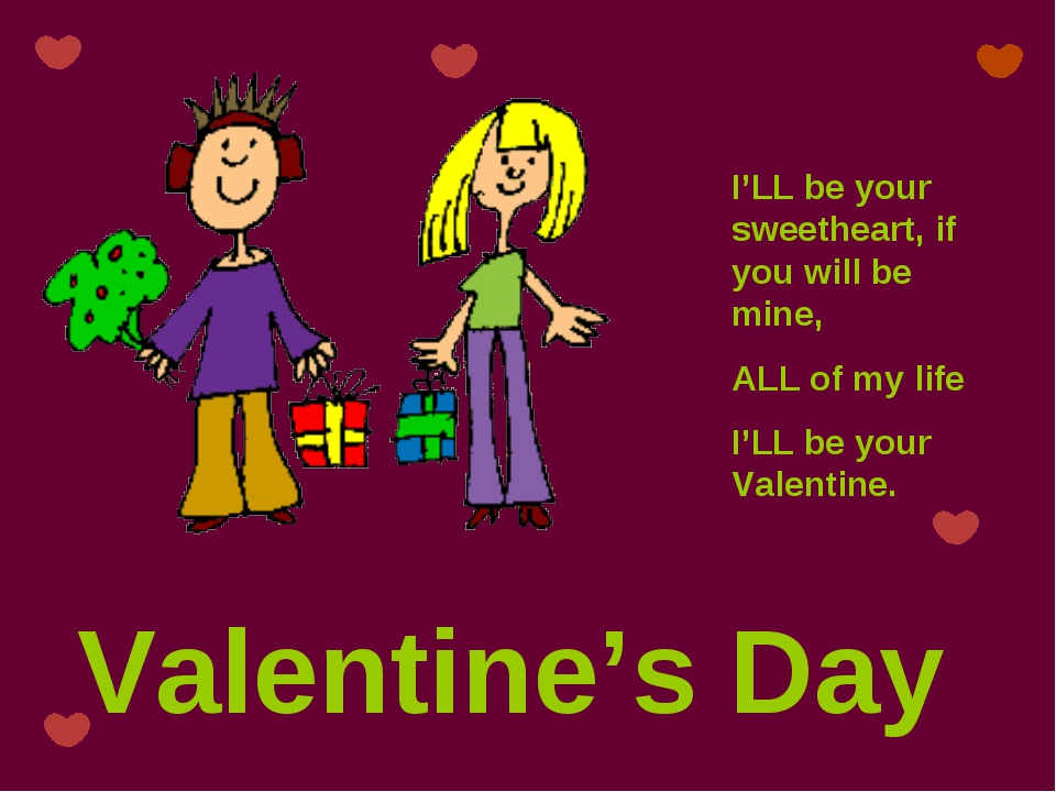 Valentine's Day I'LL be your sweetheart, if you will be mine, ALL of my life...