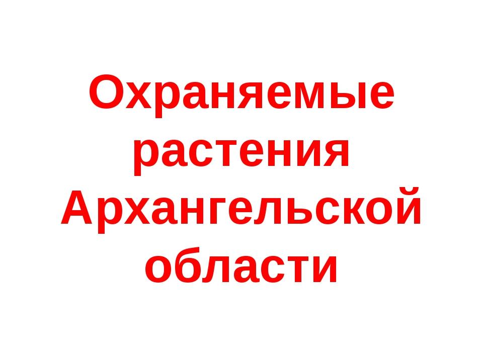 Охраняемые растения Архангельской области