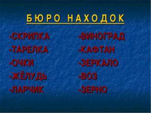 Б Ю Р О Н А Х О Д О К -СКРИПКА -ТАРЕЛКА -ОЧКИ -ЖЁЛУДЬ -ЛАРЧИК -ВИНОГРАД -КАФТ