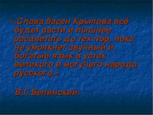 « Слава басен Крылова всё будет расти и пышнее расцветать до тех пор, пока н