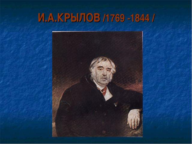 И.А.КРЫЛОВ /1769 -1844 /