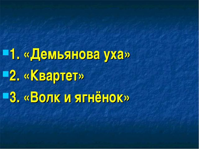 1. «Демьянова уха» 2. «Квартет» 3. «Волк и ягнёнок»