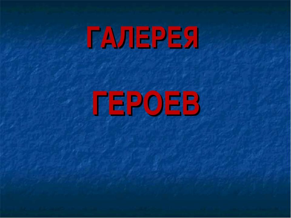 ГАЛЕРЕЯ ГЕРОЕВ