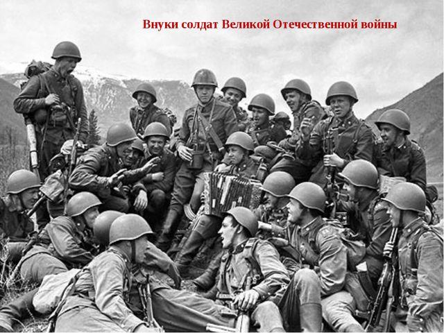 Внуки солдат Великой Отечественной войны