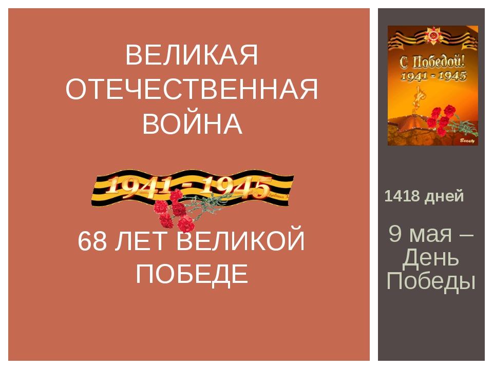 ВЕЛИКАЯ ОТЕЧЕСТВЕННАЯ ВОЙНА 68 ЛЕТ ВЕЛИКОЙ ПОБЕДЕ 1418 дней 9 мая – День Победы