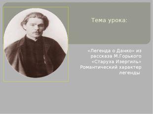 Тема урока: «Легенда о Данко» из рассказа М.Горького «Старуха Изергиль» Роман