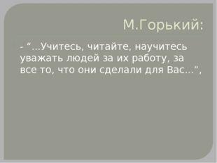 """М.Горький: - """"...Учитесь, читайте, научитесь уважать людей за их работу, за в"""
