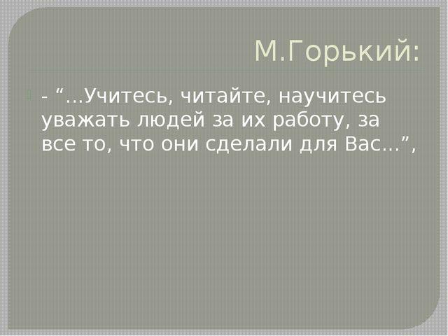 """М.Горький: - """"...Учитесь, читайте, научитесь уважать людей за их работу, за в..."""