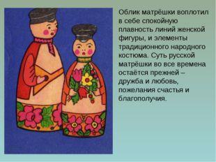 Облик матрёшки воплотил в себе спокойную плавность линий женской фигуры, и эл