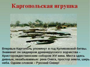 Впервые Каргополь упомянут в год Куликовской битвы. Знаменит он шедевром древ