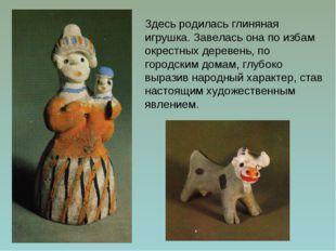 Здесь родилась глиняная игрушка. Завелась она по избам окрестных деревень, по
