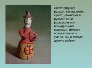 Лепят игрушку руками, как пирожок, сушат, обжигают в русской печи, раскрашива