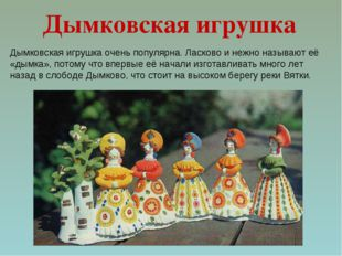Дымковская игрушка очень популярна. Ласково и нежно называют её «дымка», пото