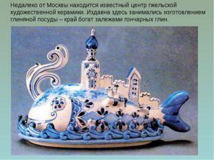 Недалеко от Москвы находится известный центр гжельской художественной керамик