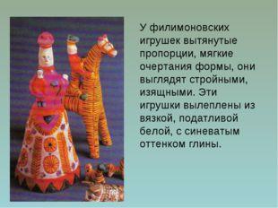 У филимоновских игрушек вытянутые пропорции, мягкие очертания формы, они выгл
