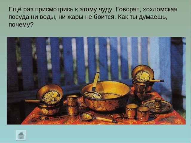Ещё раз присмотрись к этому чуду. Говорят, хохломская посуда ни воды, ни жары...