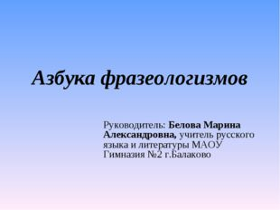 Азбука фразеологизмов Руководитель: Белова Марина Александровна, учитель русс