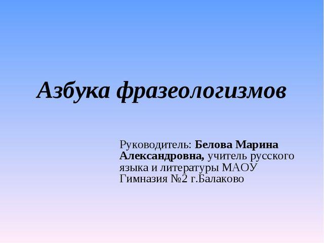 Азбука фразеологизмов Руководитель: Белова Марина Александровна, учитель русс...